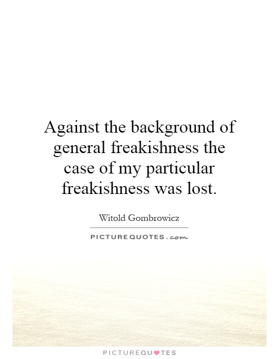 Against the background of general freakishness the case of my particular freakishness was lost Picture Quote #1
