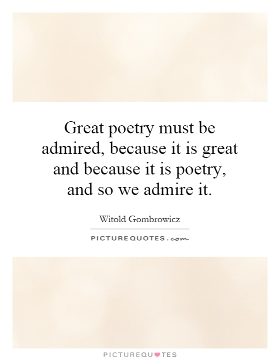 Great poetry must be admired, because it is great and because it is poetry, and so we admire it Picture Quote #1