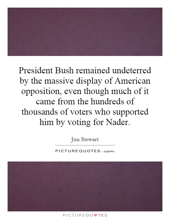 President Bush remained undeterred by the massive display of American opposition, even though much of it came from the hundreds of thousands of voters who supported him by voting for Nader Picture Quote #1