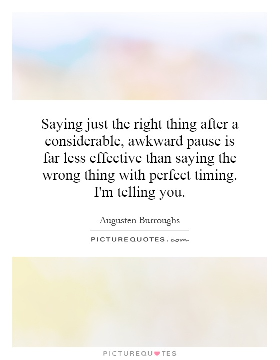 Saying just the right thing after a considerable, awkward pause is far less effective than saying the wrong thing with perfect timing. I'm telling you Picture Quote #1
