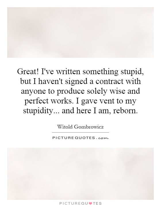 Great! I've written something stupid, but I haven't signed a contract with anyone to produce solely wise and perfect works. I gave vent to my stupidity... and here I am, reborn Picture Quote #1