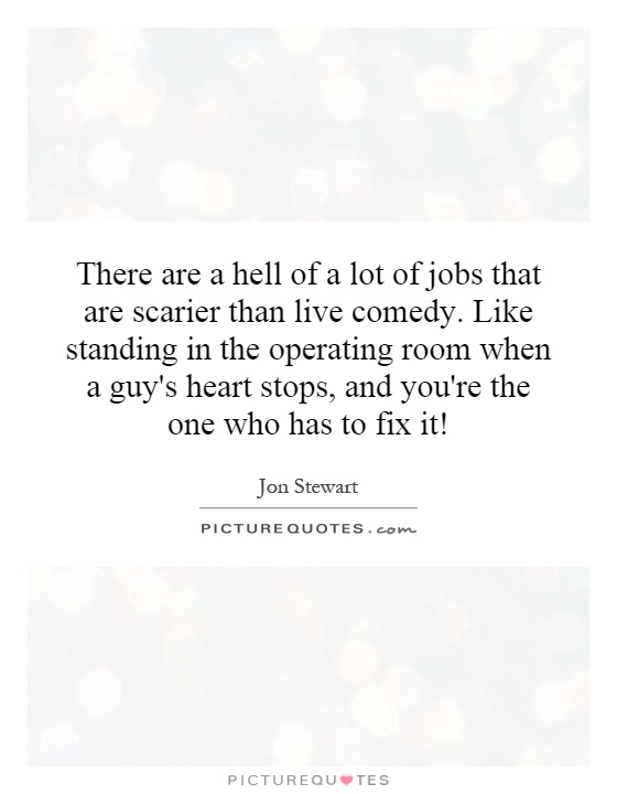 There are a hell of a lot of jobs that are scarier than live comedy. Like standing in the operating room when a guy's heart stops, and you're the one who has to fix it! Picture Quote #1