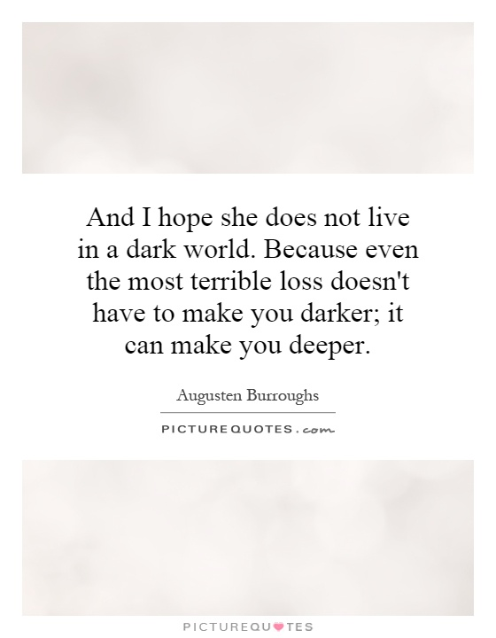 And I hope she does not live in a dark world. Because even the most terrible loss doesn't have to make you darker; it can make you deeper Picture Quote #1