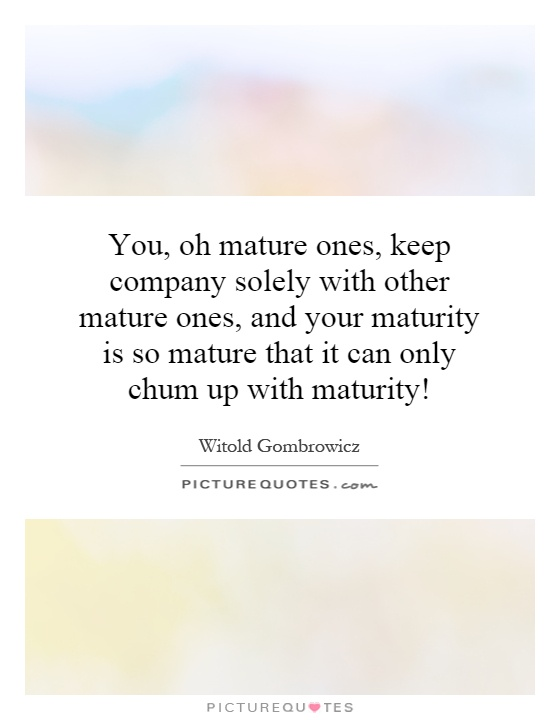 You, oh mature ones, keep company solely with other mature ones, and your maturity is so mature that it can only chum up with maturity! Picture Quote #1