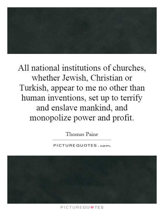 All national institutions of churches, whether Jewish, Christian or Turkish, appear to me no other than human inventions, set up to terrify and enslave mankind, and monopolize power and profit Picture Quote #1