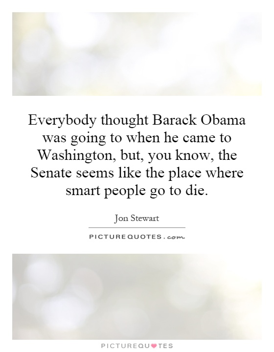 Everybody thought Barack Obama was going to when he came to Washington, but, you know, the Senate seems like the place where smart people go to die Picture Quote #1