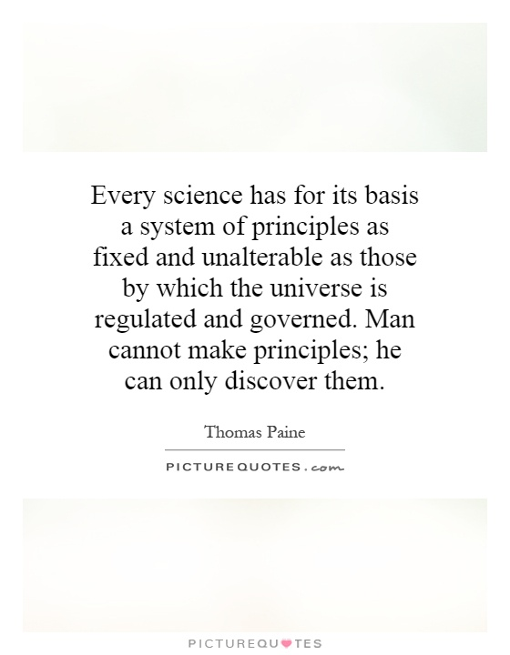 Every science has for its basis a system of principles as fixed and unalterable as those by which the universe is regulated and governed. Man cannot make principles; he can only discover them Picture Quote #1