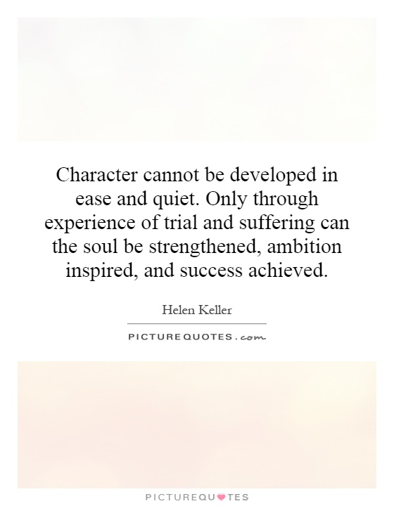 Character cannot be developed in ease and quiet. Only through experience of trial and suffering can the soul be strengthened, ambition inspired, and success achieved Picture Quote #1