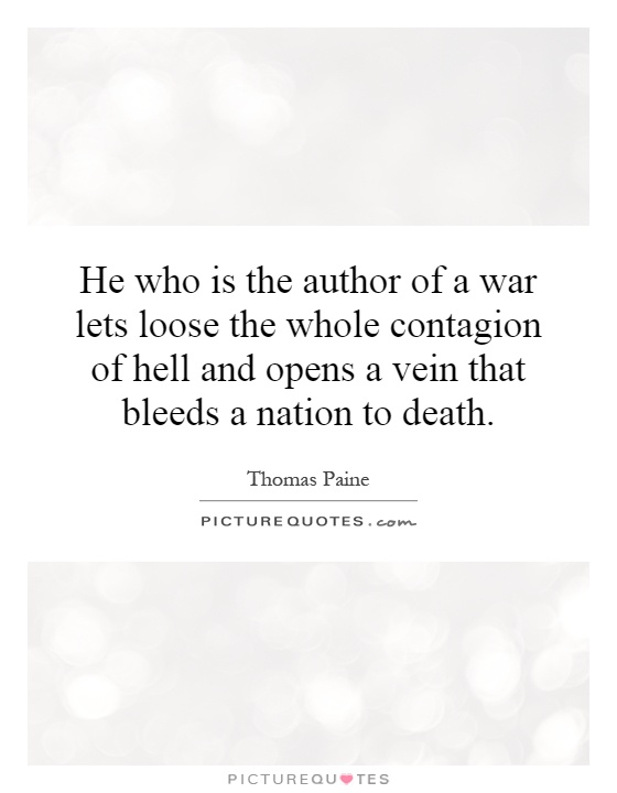 He who is the author of a war lets loose the whole contagion of hell and opens a vein that bleeds a nation to death Picture Quote #1