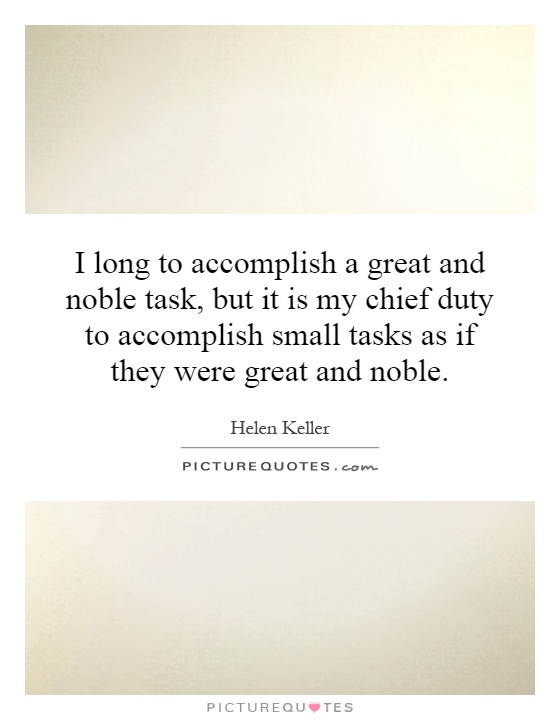 I long to accomplish a great and noble task, but it is my chief duty to accomplish small tasks as if they were great and noble Picture Quote #1