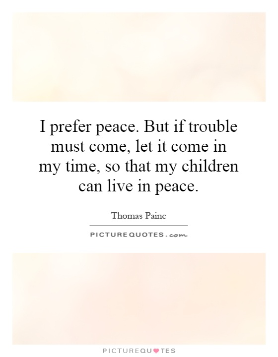 I prefer peace. But if trouble must come, let it come in my time, so that my children can live in peace Picture Quote #1