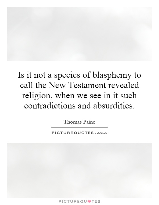 Is it not a species of blasphemy to call the New Testament revealed religion, when we see in it such contradictions and absurdities Picture Quote #1