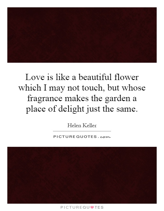 Love is like a beautiful flower which I may not touch, but whose fragrance makes the garden a place of delight just the same Picture Quote #1