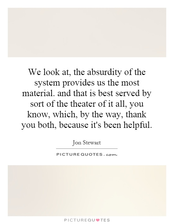 We look at, the absurdity of the system provides us the most material. and that is best served by sort of the theater of it all, you know, which, by the way, thank you both, because it's been helpful Picture Quote #1