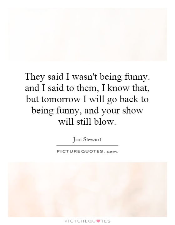 They said I wasn't being funny. and I said to them, I know that, but tomorrow I will go back to being funny, and your show will still blow Picture Quote #1