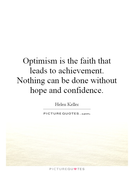 Optimism is the faith that leads to achievement. Nothing can be done without hope and confidence Picture Quote #1