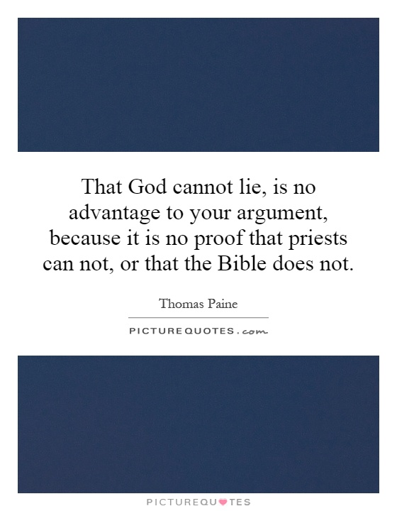 That God cannot lie, is no advantage to your argument, because it is no proof that priests can not, or that the Bible does not Picture Quote #1