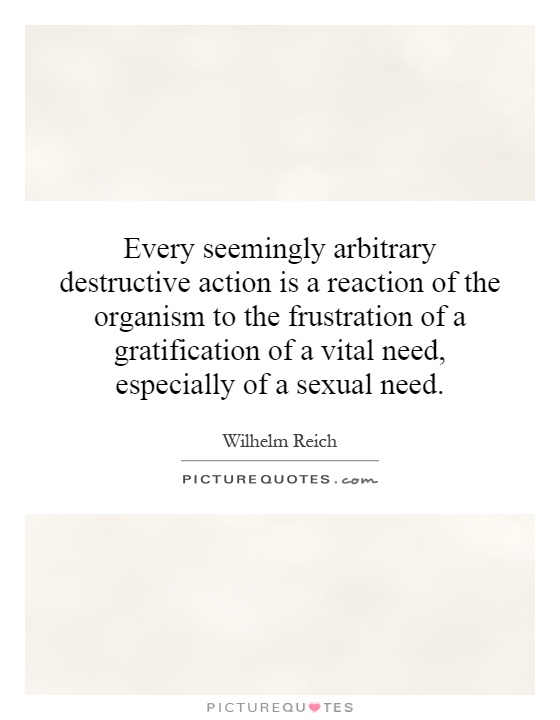 Every seemingly arbitrary destructive action is a reaction of the organism to the frustration of a gratification of a vital need, especially of a sexual need Picture Quote #1