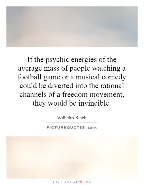 If the psychic energies of the average mass of people watching a football game or a musical comedy could be diverted into the rational channels of a freedom movement, they would be invincible Picture Quote #1