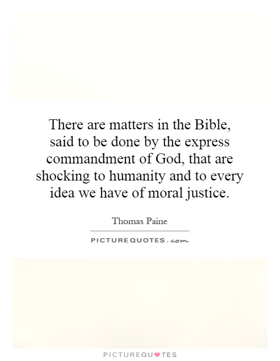 There are matters in the Bible, said to be done by the express commandment of God, that are shocking to humanity and to every idea we have of moral justice Picture Quote #1