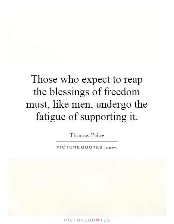 Those who expect to reap the blessings of freedom must, like men, undergo the fatigue of supporting it Picture Quote #1