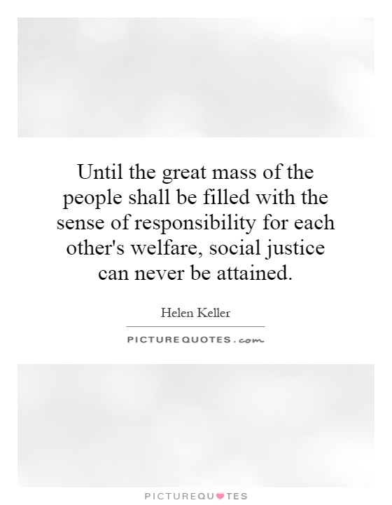 Until the great mass of the people shall be filled with the sense of responsibility for each other's welfare, social justice can never be attained Picture Quote #1