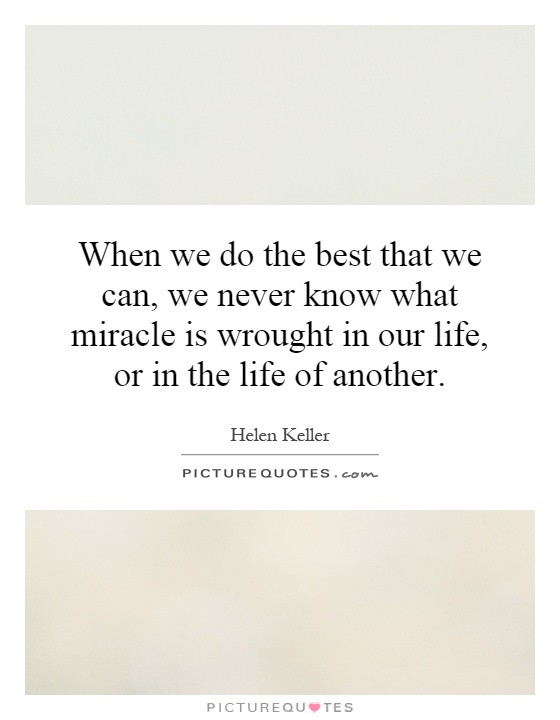 When we do the best that we can, we never know what miracle is wrought in our life, or in the life of another Picture Quote #1