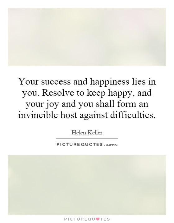 Your success and happiness lies in you. Resolve to keep happy, and your joy and you shall form an invincible host against difficulties Picture Quote #1