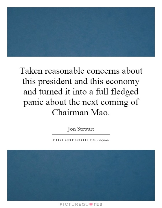 Taken reasonable concerns about this president and this economy and turned it into a full fledged panic about the next coming of Chairman Mao Picture Quote #1