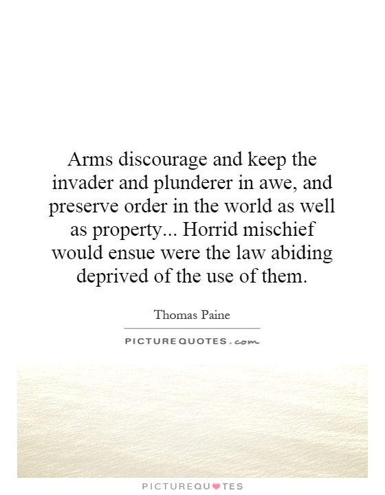 Arms discourage and keep the invader and plunderer in awe, and preserve order in the world as well as property... Horrid mischief would ensue were the law abiding deprived of the use of them Picture Quote #1