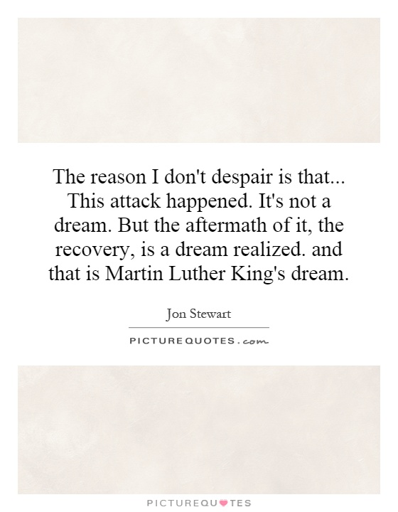 The reason I don't despair is that... This attack happened. It's not a dream. But the aftermath of it, the recovery, is a dream realized. and that is Martin Luther King's dream Picture Quote #1