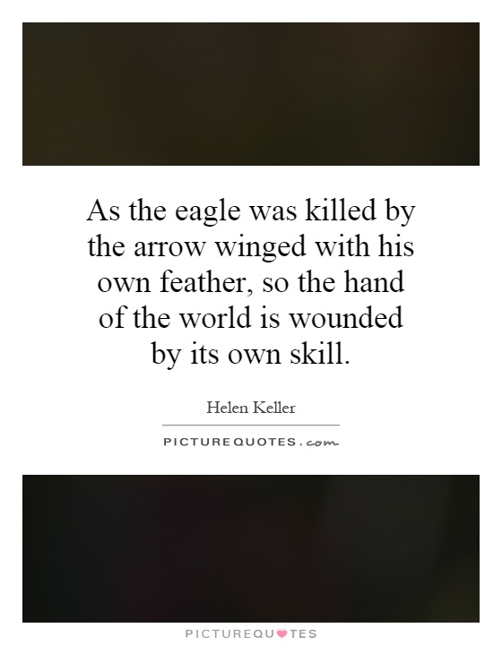 As the eagle was killed by the arrow winged with his own feather, so the hand of the world is wounded by its own skill Picture Quote #1