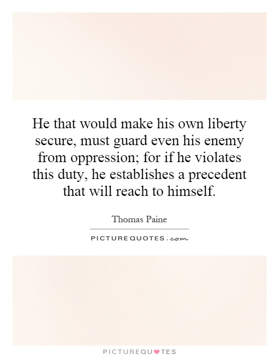 He that would make his own liberty secure, must guard even his enemy from oppression; for if he violates this duty, he establishes a precedent that will reach to himself Picture Quote #1