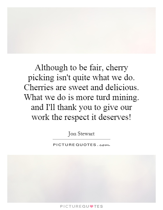 Although to be fair, cherry picking isn't quite what we do. Cherries are sweet and delicious. What we do is more turd mining. and I'll thank you to give our work the respect it deserves! Picture Quote #1