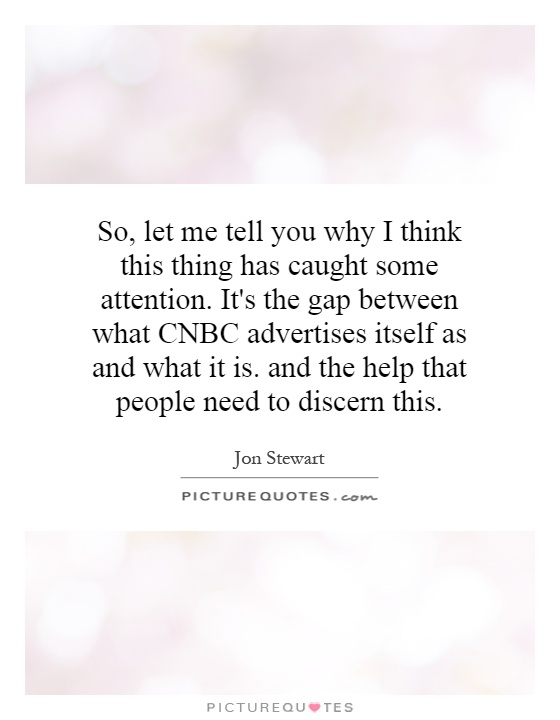 So, let me tell you why I think this thing has caught some attention. It's the gap between what CNBC advertises itself as and what it is. and the help that people need to discern this Picture Quote #1