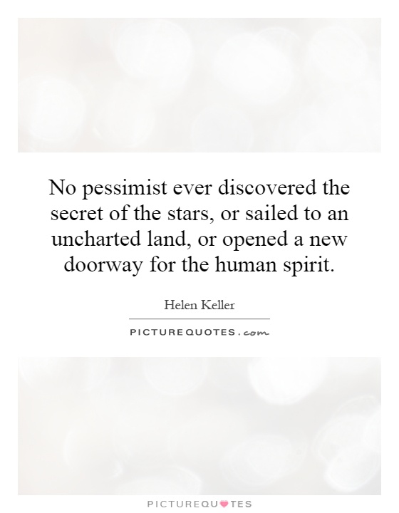 No pessimist ever discovered the secret of the stars, or sailed to an uncharted land, or opened a new doorway for the human spirit Picture Quote #1
