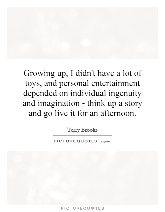Growing up, I didn't have a lot of toys, and personal entertainment depended on individual ingenuity and imagination - think up a story and go live it for an afternoon Picture Quote #1