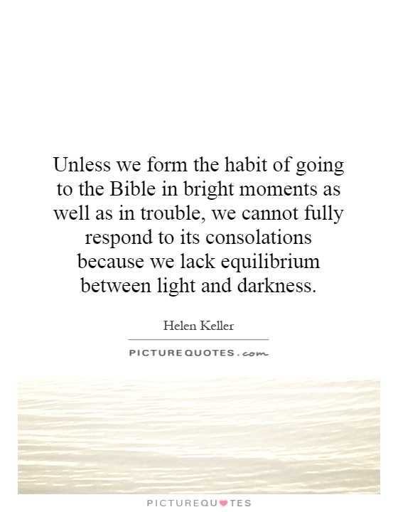 Unless we form the habit of going to the Bible in bright moments as well as in trouble, we cannot fully respond to its consolations because we lack equilibrium between light and darkness Picture Quote #1