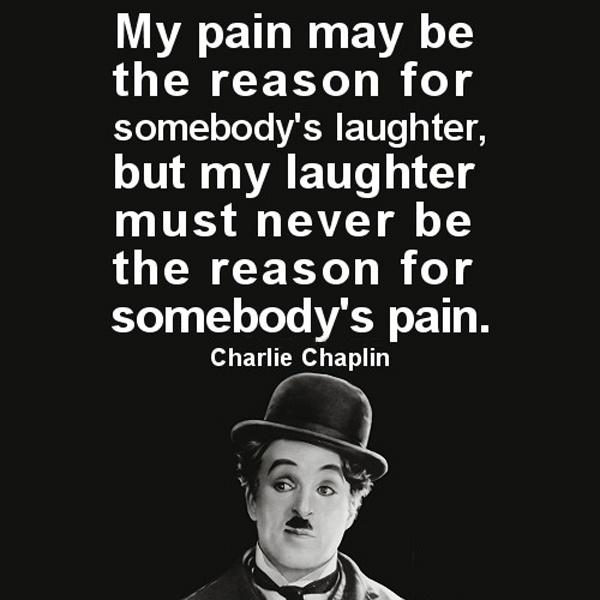 My pain may be the reason for somebody's laugh. But my laugh must never be the reason for somebody's pain Picture Quote #1