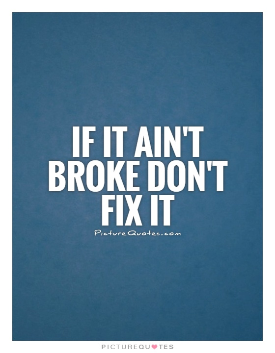If it ain't broke don't fix it Picture Quote #1