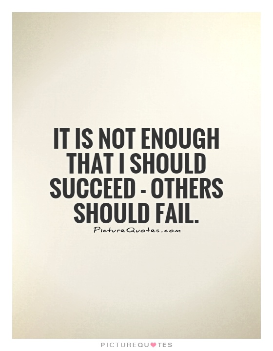 It is not enough that I should succeed - others should fail Picture Quote #1