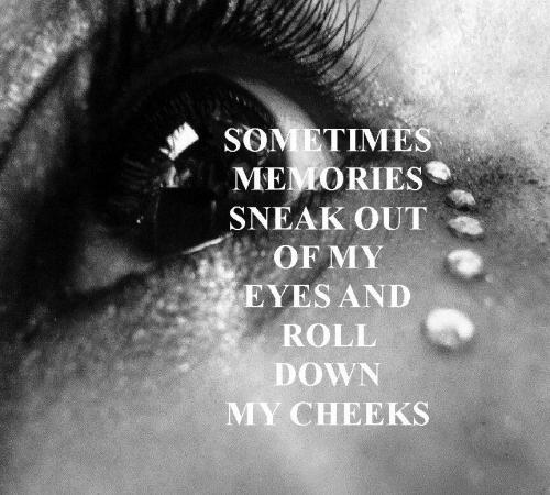 Sometimes memories sneak out of my eyes and roll down my cheeks Picture Quote #1