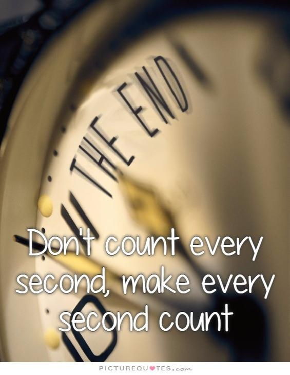 Don't count every second, make every second count Picture Quote #1