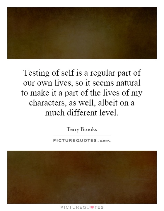 Testing of self is a regular part of our own lives, so it seems natural to make it a part of the lives of my characters, as well, albeit on a much different level Picture Quote #1