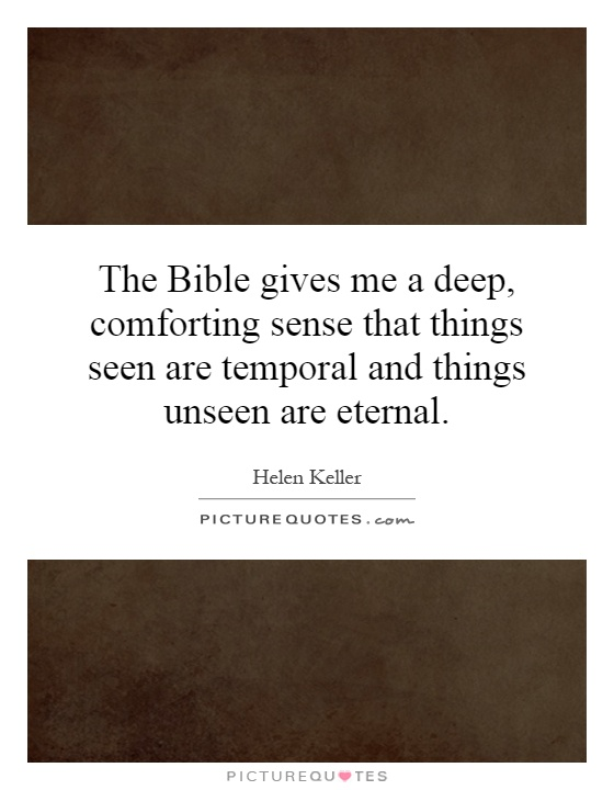 The Bible gives me a deep, comforting sense that things seen are temporal and things unseen are eternal Picture Quote #1