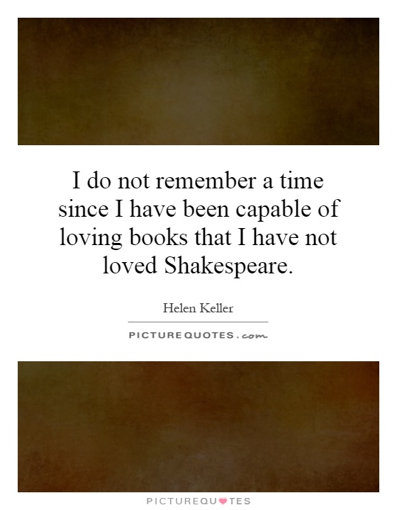 I Do Not Remember A Time Since I Have Been Capable Of Loving Books That I  Have Not Loved Shakespeare