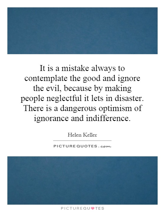 It is a mistake always to contemplate the good and ignore the evil, because by making people neglectful it lets in disaster. There is a dangerous optimism of ignorance and indifference Picture Quote #1