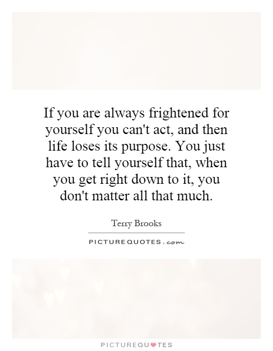If you are always frightened for yourself you can't act, and then life loses its purpose. You just have to tell yourself that, when you get right down to it, you don't matter all that much Picture Quote #1