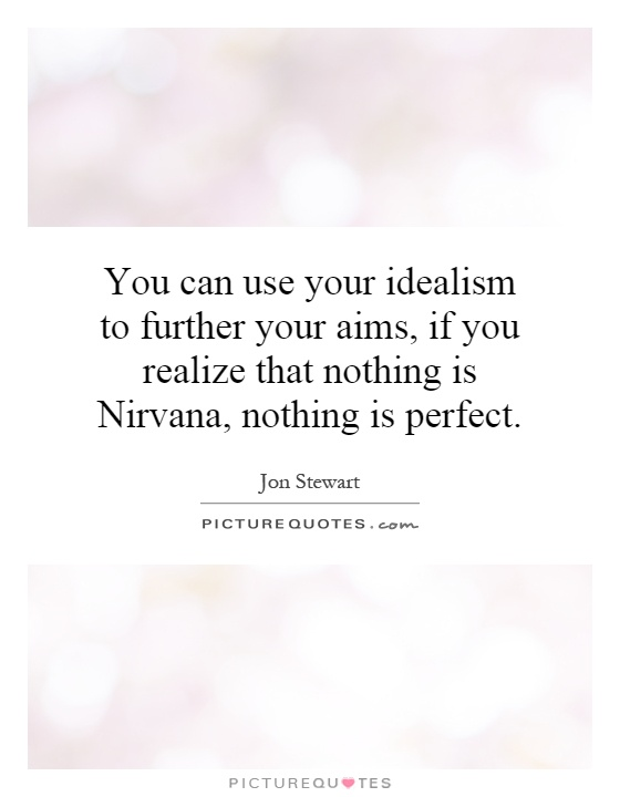 You can use your idealism to further your aims, if you realize that nothing is Nirvana, nothing is perfect Picture Quote #1