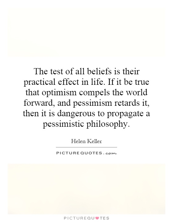 The test of all beliefs is their practical effect in life. If it be true that optimism compels the world forward, and pessimism retards it, then it is dangerous to propagate a pessimistic philosophy Picture Quote #1